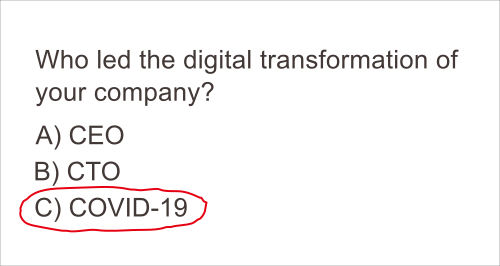 Popular meme showing a multiple choice question: Who led the digital transformation of your company? a)CEO b)CTO c)COVID-19 with the last option, COVID-19, circled in red.